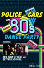 Police–Cars  An 80s Dance Party: Featuring Best Friends Girl and New York's Finest