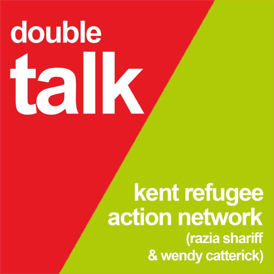 DOUBLE TALK: Kent Refugee Action Network (Razia Shariff and Wendy Catterick)