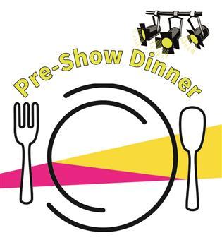 Pre Show Dinner 6pm